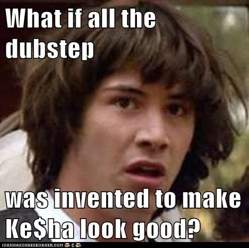 What if all the dubstep  was invented to make Ke$ha look good?