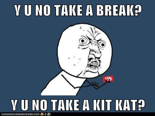 Y U NO TAKE A BREAK?  Y U NO TAKE A KIT KAT?