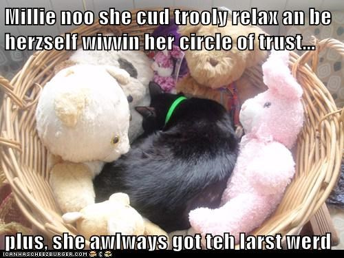Millie noo she cud trooly relax an be herzself wivvin her circle of trust...  plus, she awlways got teh larst werd