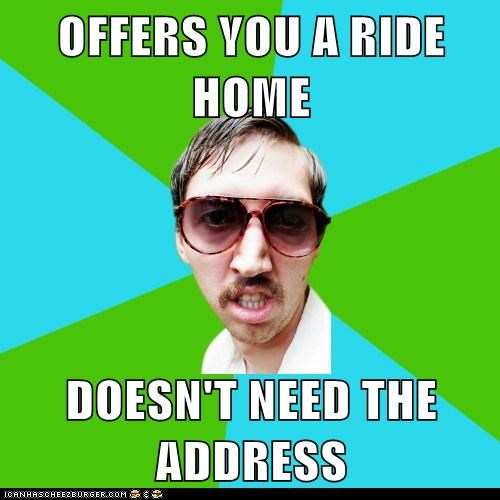 OFFERS YOU A RIDE HOME  DOESN'T NEED THE ADDRESS