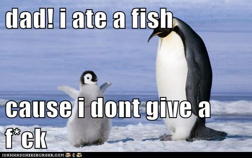 dad! i ate a fish  cause i dont give a f*ck