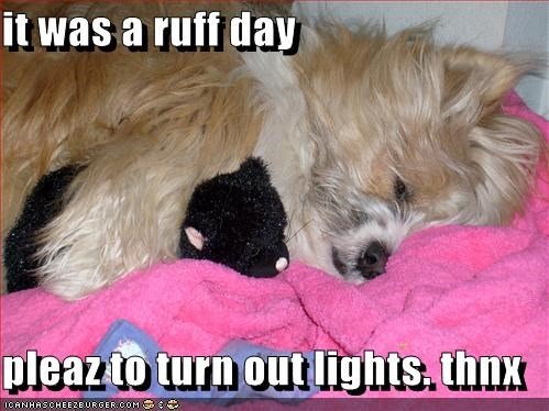 it was a ruff day  pleaz to turn out lights. thnx