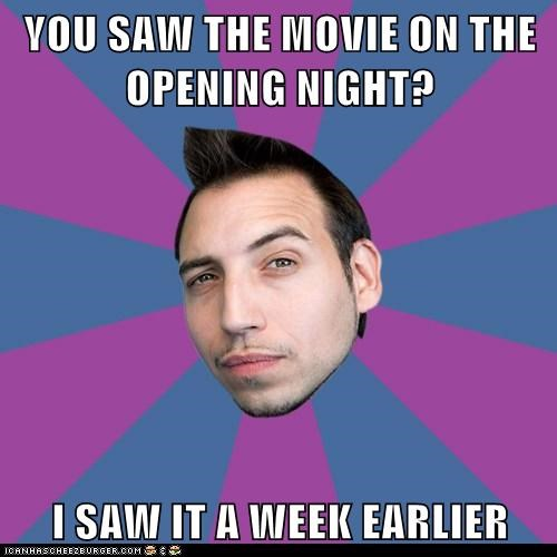 YOU SAW THE MOVIE ON THE OPENING NIGHT?  I SAW IT A WEEK EARLIER