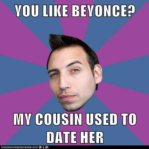 YOU LIKE BEYONCE?  MY COUSIN USED TO DATE HER