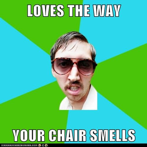 LOVES THE WAY  YOUR CHAIR SMELLS