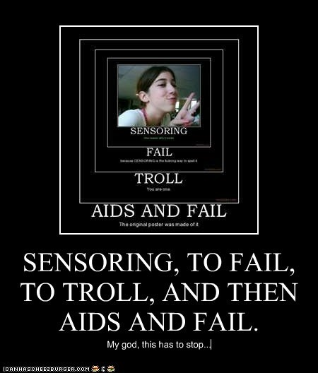 SENSORING, TO FAIL, TO TROLL, AND THEN AIDS AND FAIL.