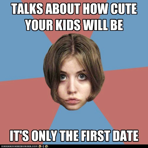Clingy Cathy: talks about kids on the 1st date.