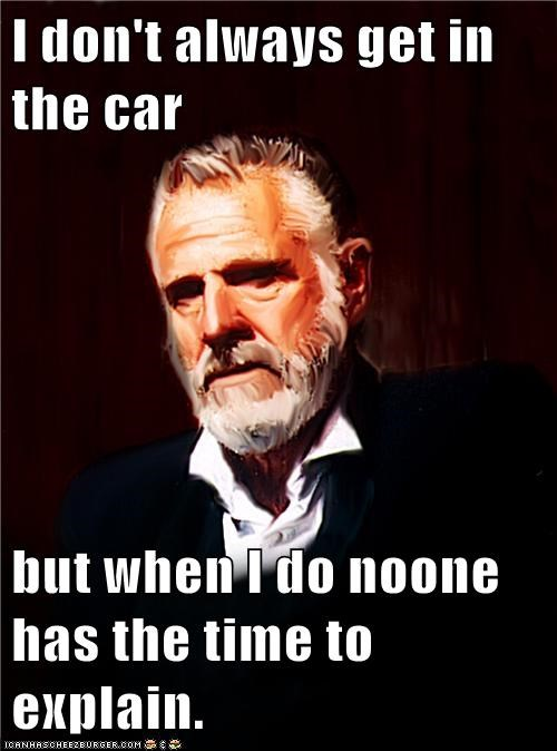I don't always get in the car  but when I do noone has the time to explain.