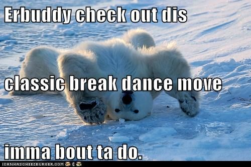 Erbuddy check out dis classic break dance move imma bout ta do.