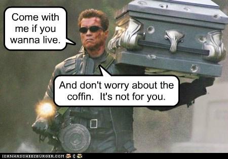 arnold schwartzenegger,coffin,come with me,terminator,The Terminator