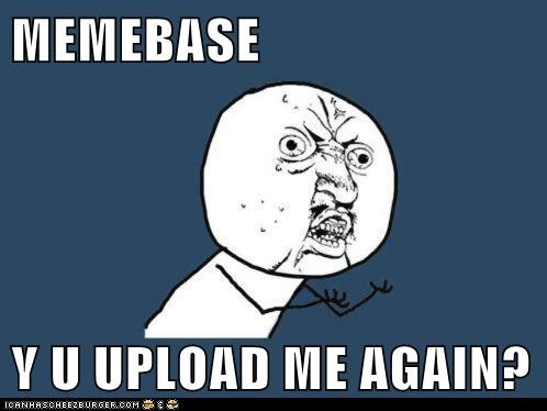 MEMEBASE  Y U UPLOAD ME AGAIN?