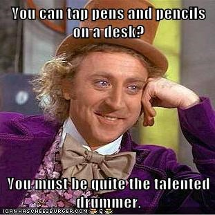 You can tap pens and pencils on a desk?  You must be quite the talented drummer.