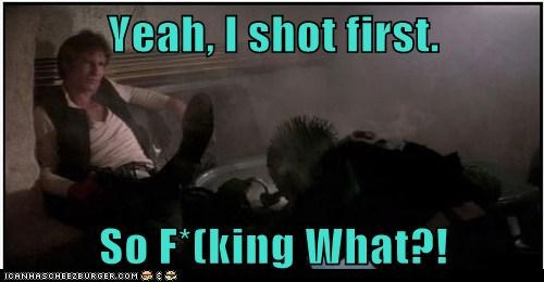 Yeah, I shot first.  So F*(king What?!