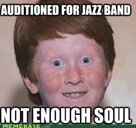 gingers,jazz,Memes,Music,soul,which is weird because he has the blues constantly