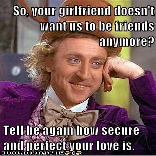 So, your girlfriend doesn't want us to be friends anymore?  Tell be again how secure and perfect your love is.