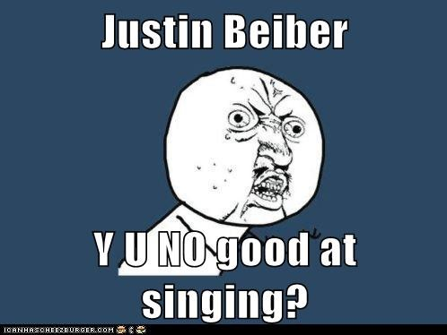 Justin Beiber  Y U NO good at singing?