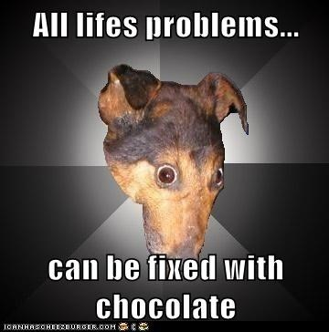 All lifes problems...  can be fixed with chocolate