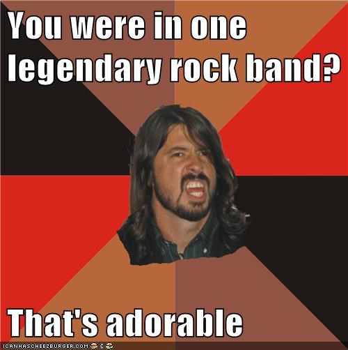 >>Implying Foo Fighters Are Legendary
