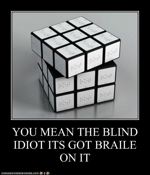 YOU MEAN THE BLIND IDIOT ITS GOT BRAILE ON IT