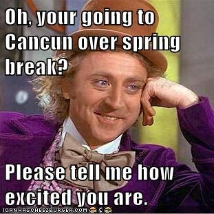 Oh, your going to Cancun over spring break?  Please tell me how excited you are.