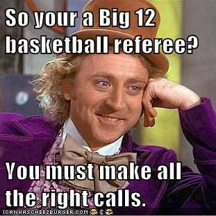So your a Big 12 basketball referee?  You must make all the right calls.