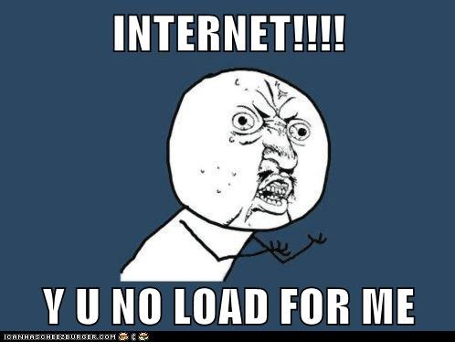 INTERNET!!!!  Y U NO LOAD FOR ME