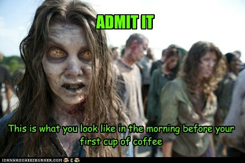 admit it,coffee,morning,The Walking Dead,you,zombie