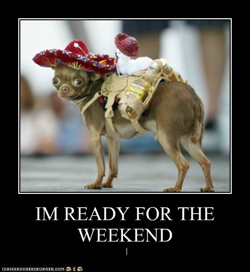 IM READY FOR THE WEEKEND