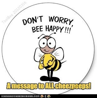 Don't worry, BEE HAPPY !!!