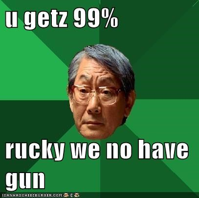 u getz 99%  rucky we no have gun