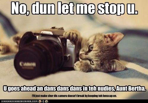 No, dun let me stop u. U goes ahead an dans dans dans in teh nudies, Aunt Bertha. I'll just make shur dis camera doesn't break by keeping teh lenscap on.