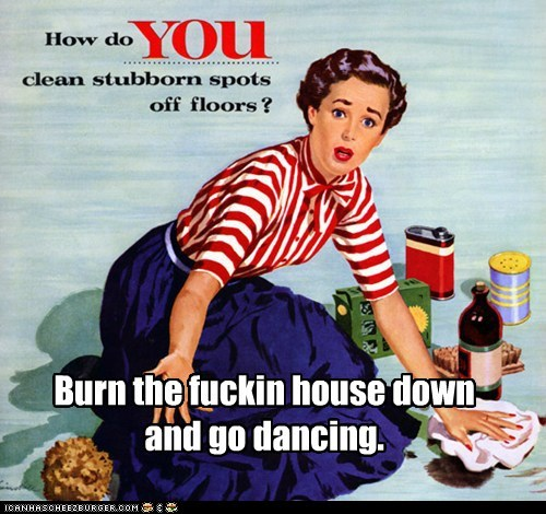 Burn the fuckin house downand go dancing.