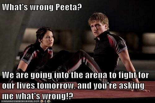 What's wrong Peeta?  We are going into the arena to fight for our lives tomorrow, and you're asking me what's wrong!?