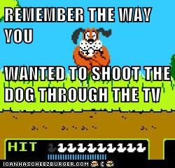 REMEMBER THE WAY YOU WANTED TO SHOOT THE DOG THROUGH THE TV