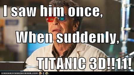 I saw him once,  When suddenly, TITANIC 3D!!11!