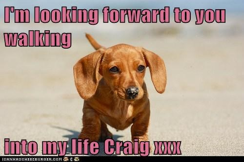 I'm looking forward to you walking  into my life Craig xxx
