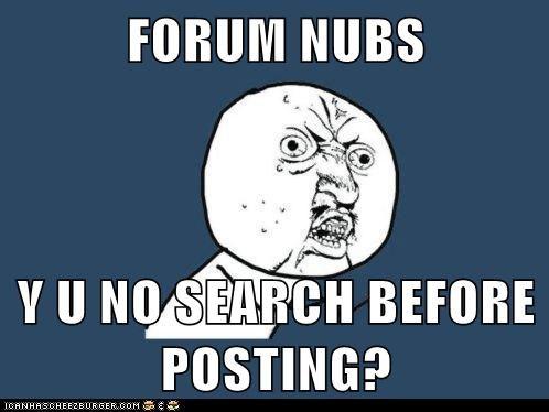 FORUM NUBS  Y U NO SEARCH BEFORE POSTING?