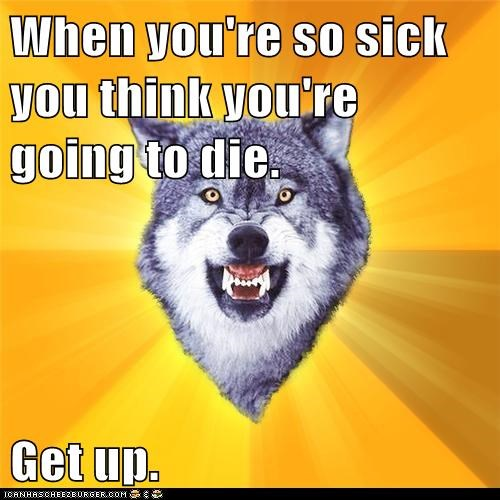 When you're so sick you think you're going to die.  Get up.