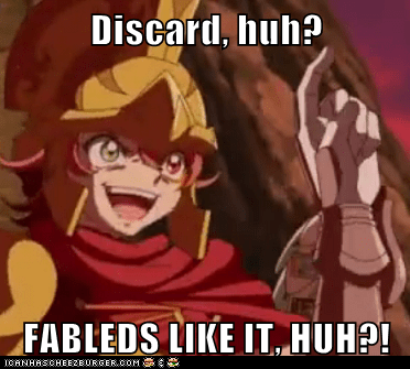 Discard, huh?  FABLEDS LIKE IT, HUH?!