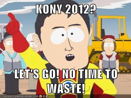 KONY 2012?  LET'S GO! NO TIME TO WASTE!