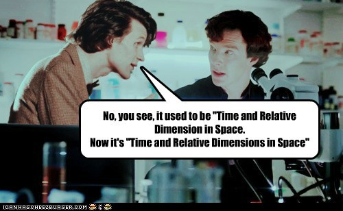 "No, you see, it used to be ""Time and Relative Dimension in Space.Now it's ""Time and Relative Dimensions in Space"""