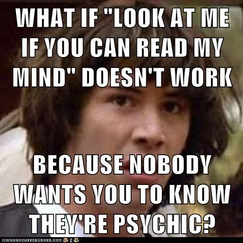 "WHAT IF ""LOOK AT ME IF YOU CAN READ MY MIND"" DOESN'T WORK  BECAUSE NOBODY WANTS YOU TO KNOW THEY'RE PSYCHIC?"