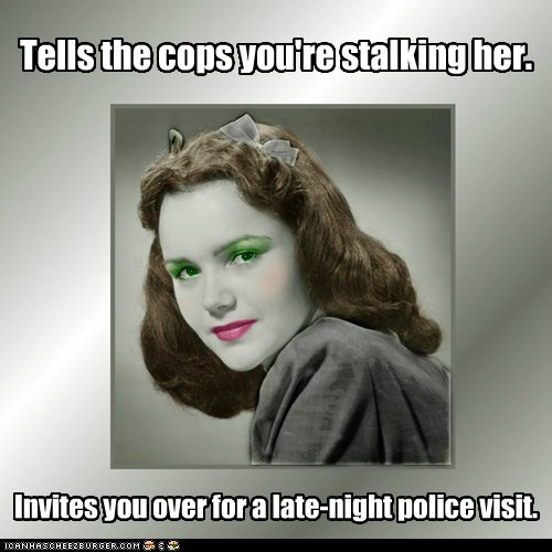 Tells the cops you're stalking her. Invites you over for a late-night police visit.