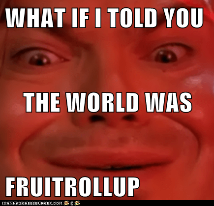 WHAT IF I TOLD YOU THE WORLD WAS FRUITROLLUP