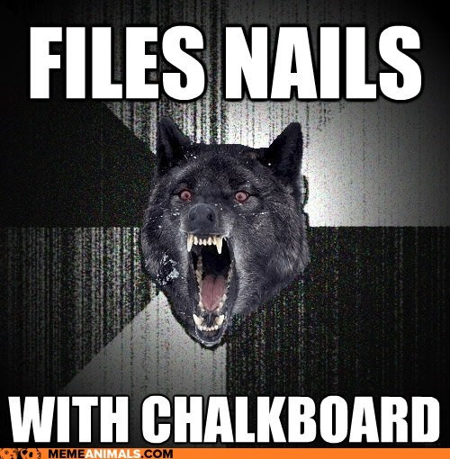 chalkboards,insane,Insanity Wolf,Memes,nails,noises,wolves