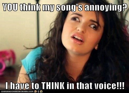 YOU think my song's annoying?  I have to THINK in that voice!!!