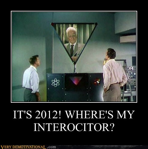 IT'S 2012! WHERE'S MY INTEROCITOR?