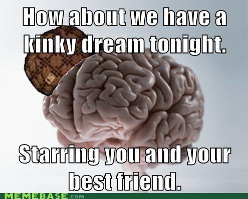 Awkward,dream,friend,gross,scumbag brain