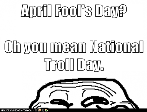 April Fool's Day? Oh you mean National Troll Day.