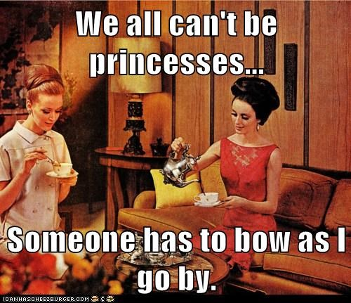 We all can't be princesses...  Someone has to bow as I go by.